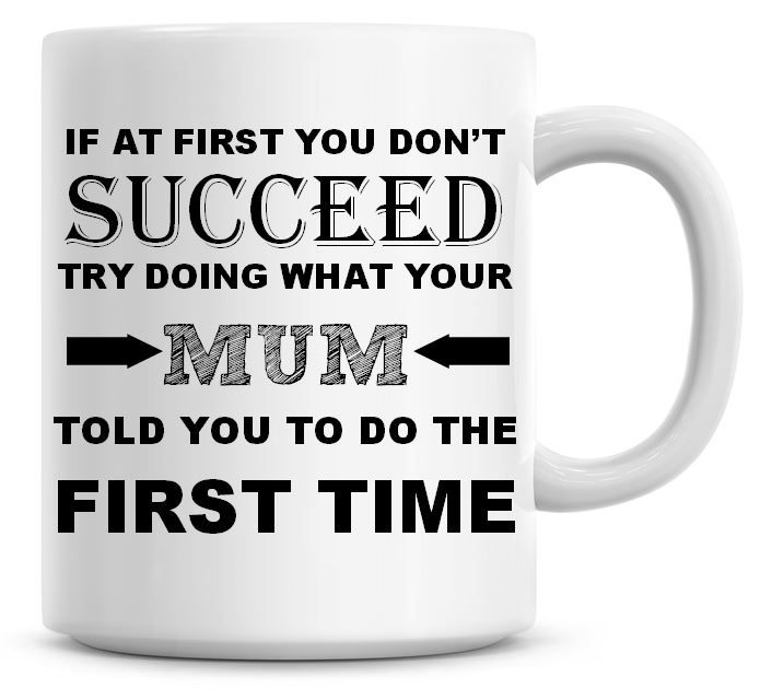 If At First You Don't Succeed, Try Doing What Your Mum Told You Coffee Mug