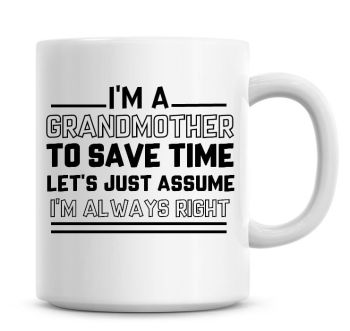 I'm A Grandmother To Save Time Lets Just Assume I'm Always Right Coffee Mug