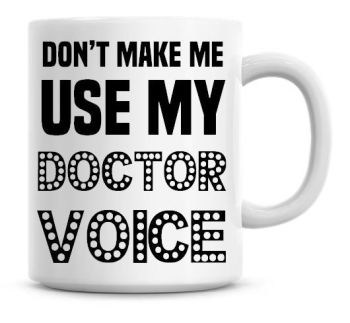 Don't Make Me Use My Doctor Voice Funny Coffee Mug