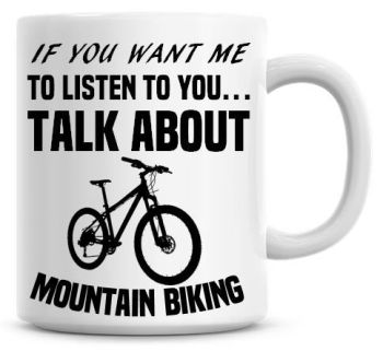 If You Want Me To Listen To You Talk About Mountain Bike Funny Coffee Mug