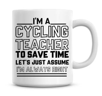 I'm A Cycling Teacher To Save Time Lets Just Assume I'm Always Right Coffee Mug