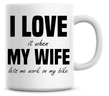 I Love It when My Wife Lets Me Work On My Bike