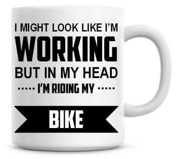 I Might Look Like I'm Working But In My Head I'm Riding My Bike Coffee Mug
