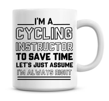 I'm A Cycling Instructor To Save Time Lets Just Assume I'm Always Right Coffee Mug