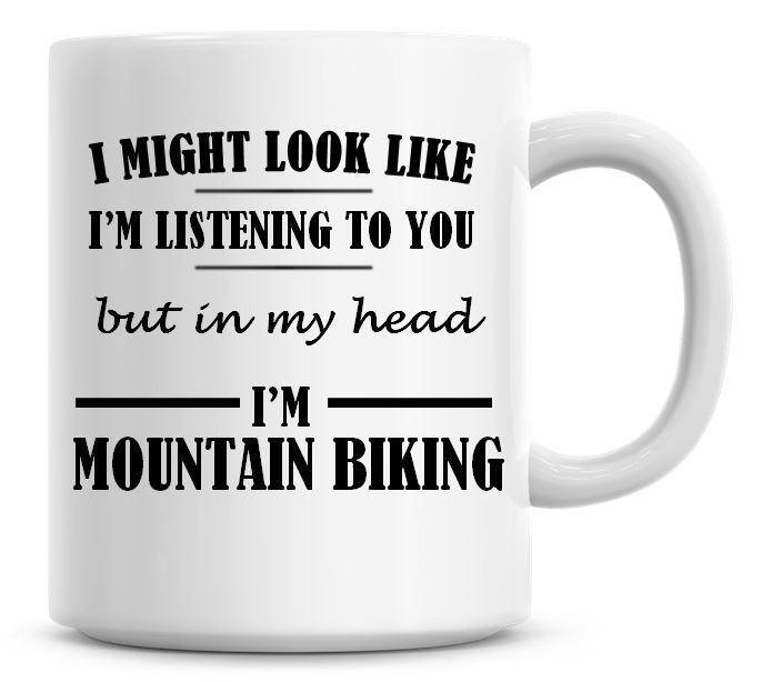 I Might Look Like I'm Listening To You But In My Head I'm Mountain Biking C