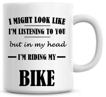I Might Look Like I'm Listening To You But In My Head I'm Riding My Bike Coffee Mug