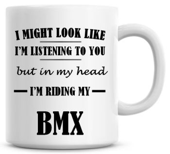 I Might Look Like I'm Listening To You But In My Head I'm Riding My BMX Coffee Mug