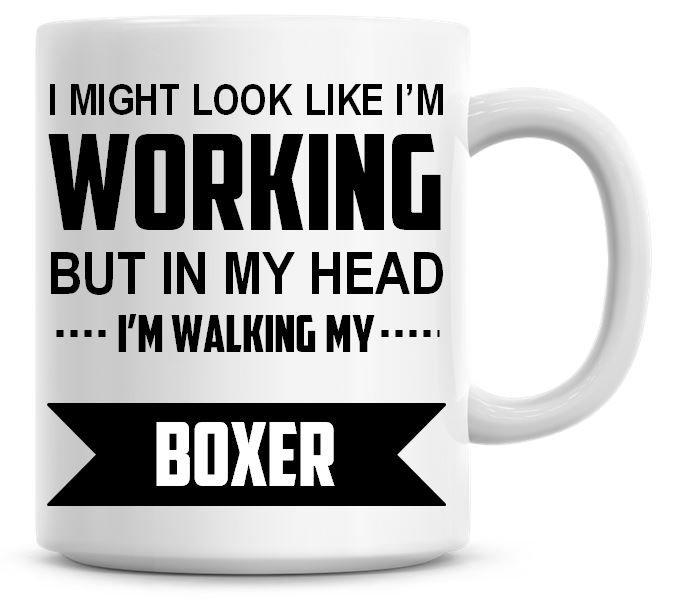 I Might Look Like I'm Working But In My Head I'm Walking My Boxer Coffee Mu