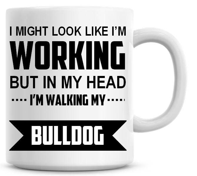 I Might Look Like I'm Working But In My Head I'm Walking My Bulldog Coffee