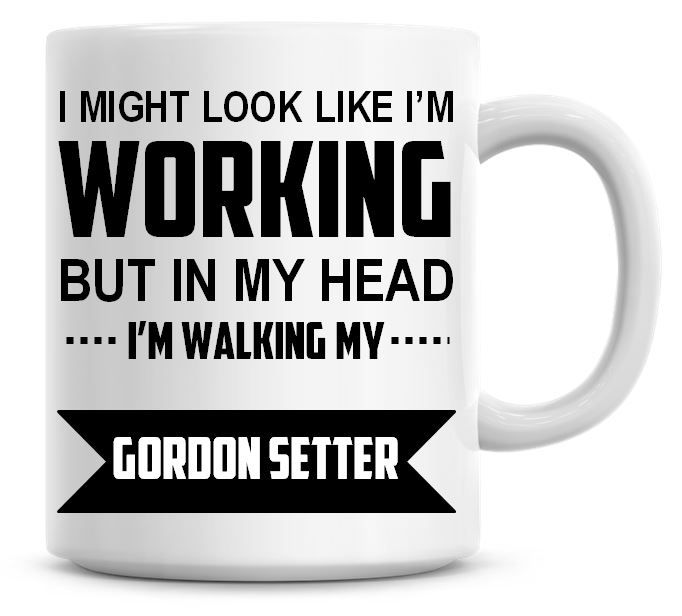 I Might Look Like I'm Working But In My Head I'm Walking My Gordon Setter C