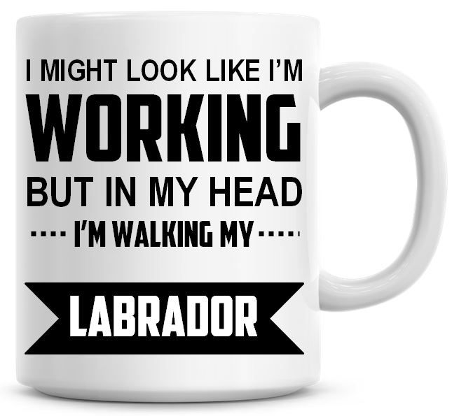 I Might Look Like I'm Working But In My Head I'm Walking My Labrador Coffee