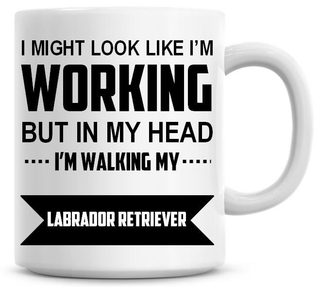 I Might Look Like I'm Working But In My Head I'm Walking My Labrador Retrie