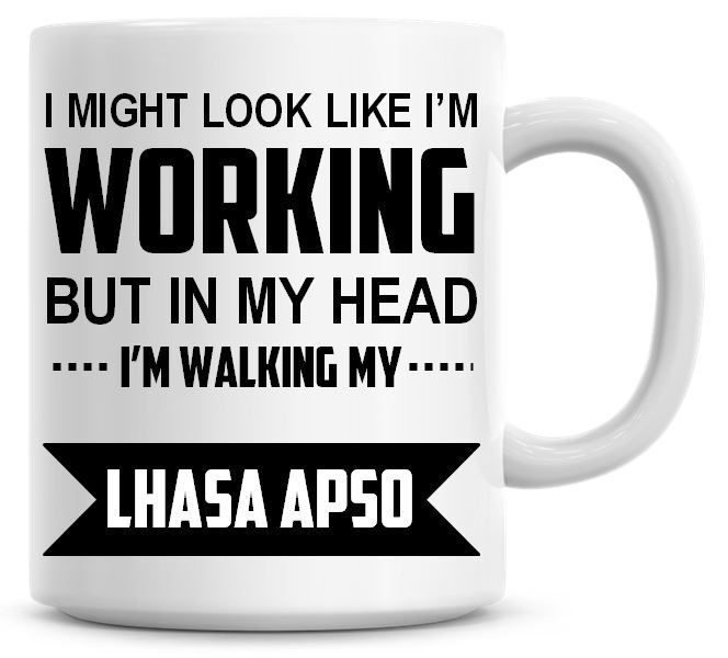 I Might Look Like I'm Working But In My Head I'm Walking My Lhasa Apso Coff