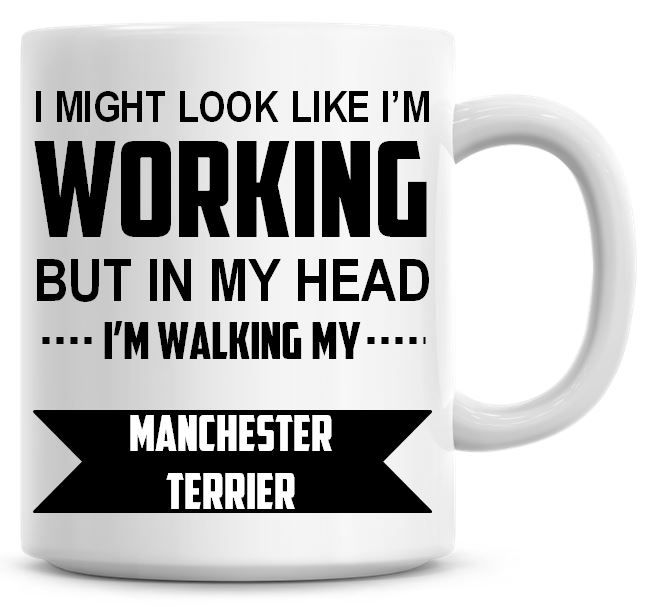 I Might Look Like I'm Working But In My Head I'm Walking My Manchester Terr