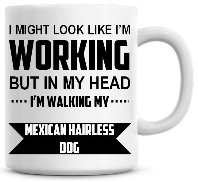 I Might Look Like I'm Working But In My Head I'm Walking My Mexican Hairles