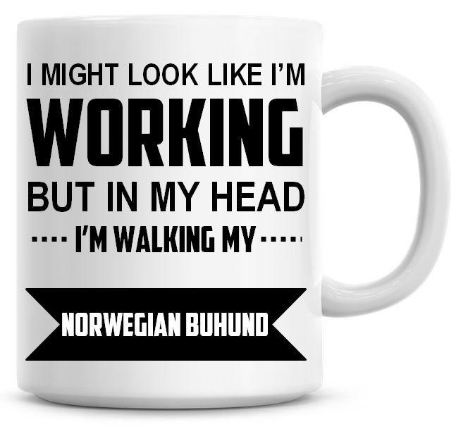 I Might Look Like I'm Working But In My Head I'm Walking My Norwegian Buhun
