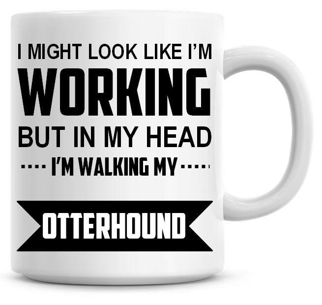 I Might Look Like I'm Working But In My Head I'm Walking My Otterhound Coff