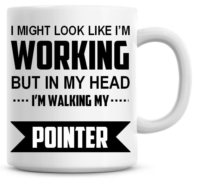 I Might Look Like I'm Working But In My Head I'm Walking My Pointer Coffee