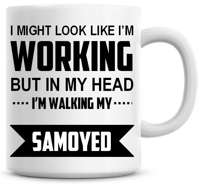 I Might Look Like I'm Working But In My Head I'm Walking My Samoyed Coffee