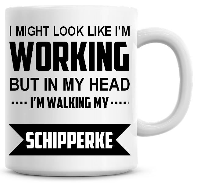 I Might Look Like I'm Working But In My Head I'm Walking My Schipperke Coff