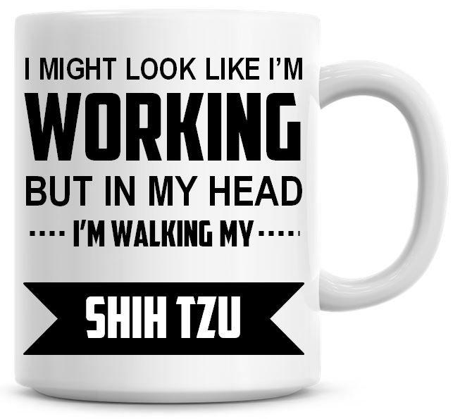 I Might Look Like I'm Working But In My Head I'm Walking My Shih Tzu Coffee