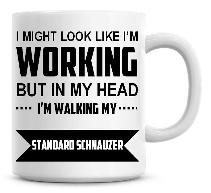 I Might Look Like I'm Working But In My Head I'm Walking My Standard Schnau