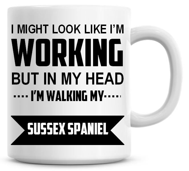 I Might Look Like I'm Working But In My Head I'm Walking My Sussex Spaniel