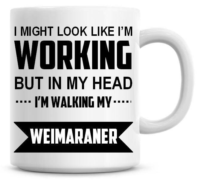 I Might Look Like I'm Working But In My Head I'm Walking My Weimaraner Coff