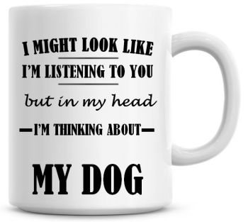 I Might Look Like I'm Listening To You But In My Head I'm Thinking About My Dog Coffee Mug