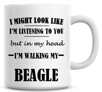 I Might Look Like I'm Listening To You But In My Head I'm Walking My Beagle Coffee Mug