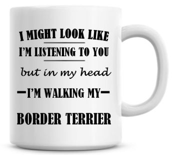 I Might Look Like I'm Listening To You But In My Head I'm Walking My Border Terrier Coffee Mug