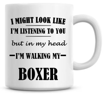 I Might Look Like I'm Listening To You But In My Head I'm Walking My Boxer Coffee Mug