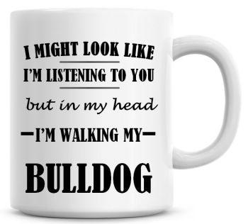I Might Look Like I'm Listening To You But In My Head I'm Walking My Bulldog Coffee Mug