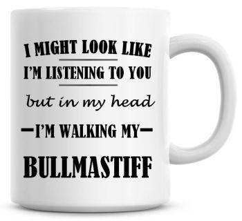 I Might Look Like I'm Listening To You But In My Head I'm Walking My Bullmastiff Coffee Mug
