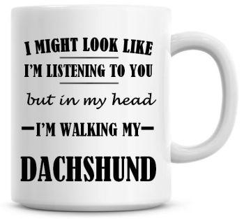 I Might Look Like I'm Listening To You But In My Head I'm Walking My Dachshund Coffee Mug