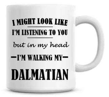 I Might Look Like I'm Listening To You But In My Head I'm Walking My Dalmatian Coffee Mug
