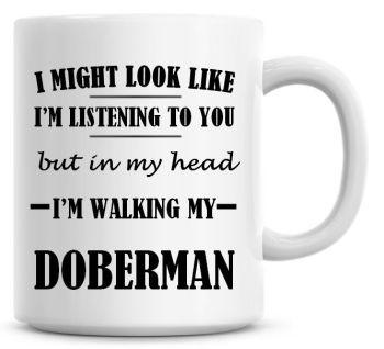 I Might Look Like I'm Listening To You But In My Head I'm Walking My Doberman Coffee Mug