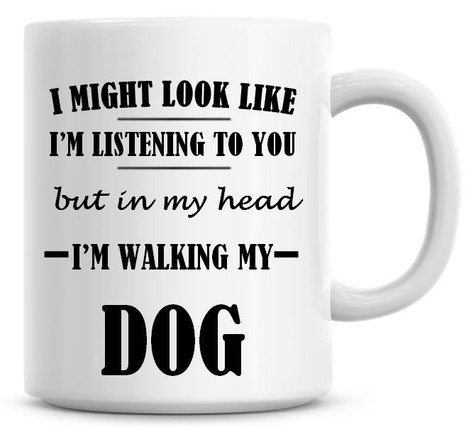 I Might Look Like I'm Listening To You But In My Head I'm Walking My Dog Co