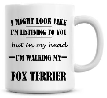 I Might Look Like I'm Listening To You But In My Head I'm Walking My Fox Terrier Coffee Mug