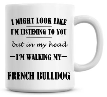 I Might Look Like I'm Listening To You But In My Head I'm Walking My French Bulldog Coffee Mug