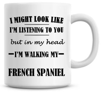 I Might Look Like I'm Listening To You But In My Head I'm Walking My French Spaniel Coffee Mug