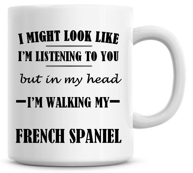 I Might Look Like I'm Listening To You But In My Head I'm Walking My French