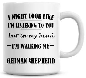 I Might Look Like I'm Listening To You But In My Head I'm Walking My German Shepherd Coffee Mug
