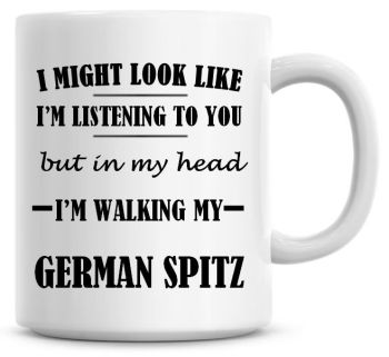 I Might Look Like I'm Listening To You But In My Head I'm Walking My German Spitz Coffee Mug