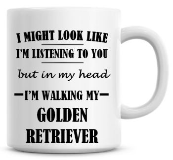 I Might Look Like I'm Listening To You But In My Head I'm Walking My Golden Retriever Coffee Mug