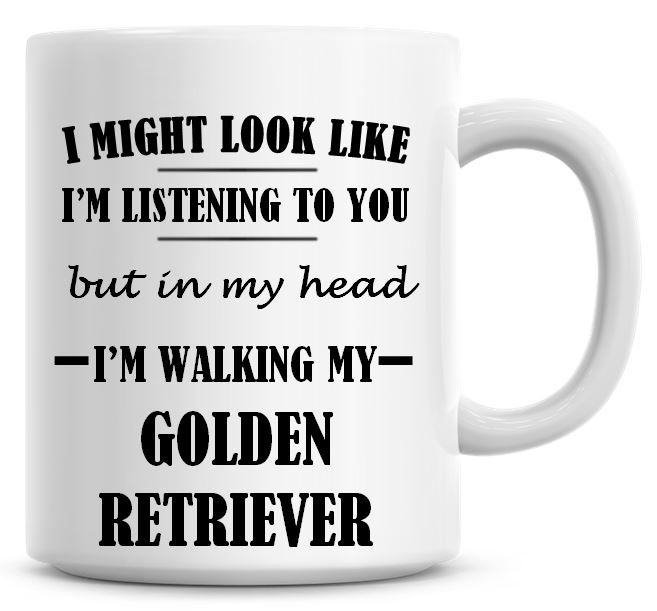 I Might Look Like I'm Listening To You But In My Head I'm Walking My Golden