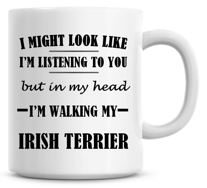I Might Look Like I'm Listening To You But In My Head I'm Walking My Irish