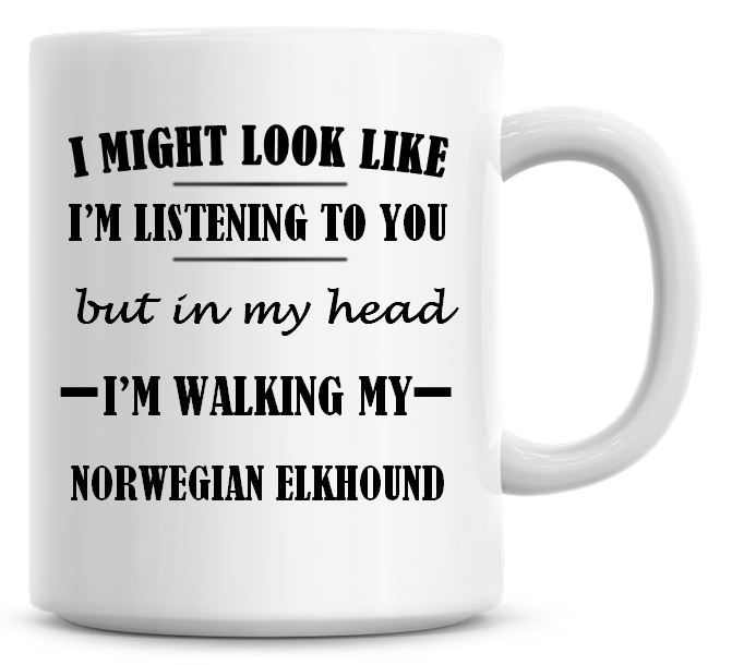 I Might Look Like I'm Listening To You But In My Head I'm Walking My Norweg