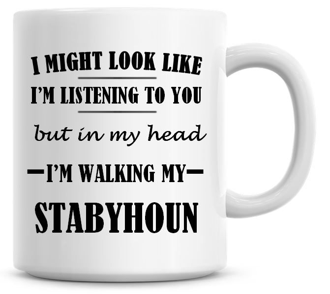 I Might Look Like I'm Listening To You But In My Head I'm Walking My Stabyh
