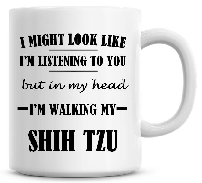 I Might Look Like I'm Listening To You But In My Head I'm Walking My Shih T